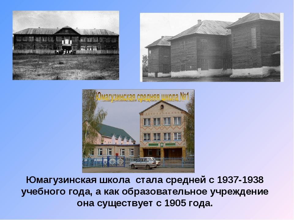 Юмагузинская школа стала средней с 1937-1938 учебного года, а как образовател...
