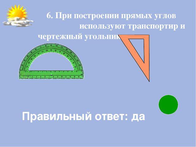 Правильный ответ: да 6. При построении прямых углов используют транспортир и...
