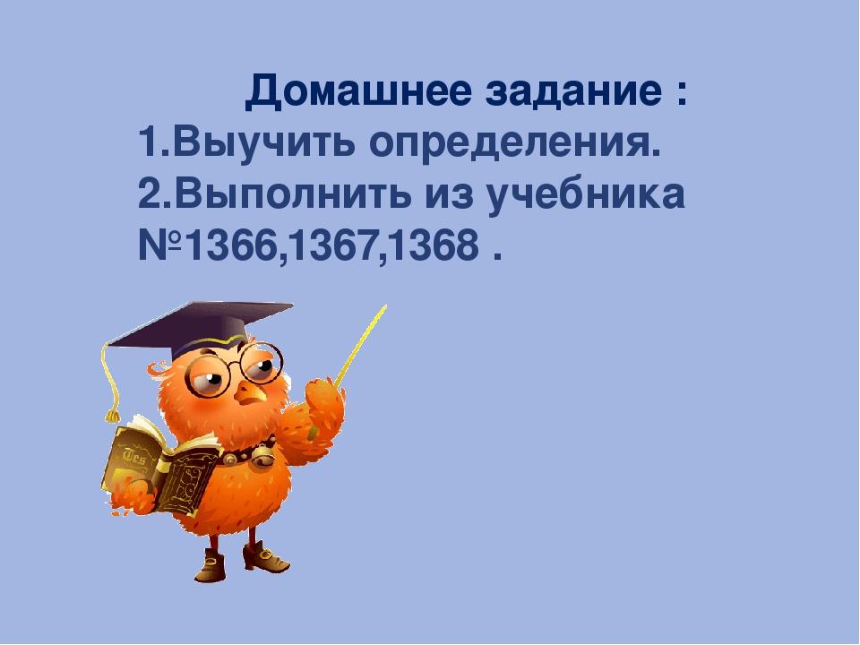 Домашнее задание : 1.Выучить определения. 2.Выполнить из учебника №1366,1367,...