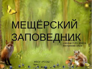 МЕЩЁРСКИЙ ЗАПОВЕДНИК Выполнила ученица 3 «Б» класса Вострикова Ольга МБОУ «РС
