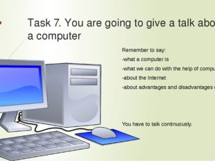 Task 7. You are going to give a talk about a computer  Remember to say: -wha