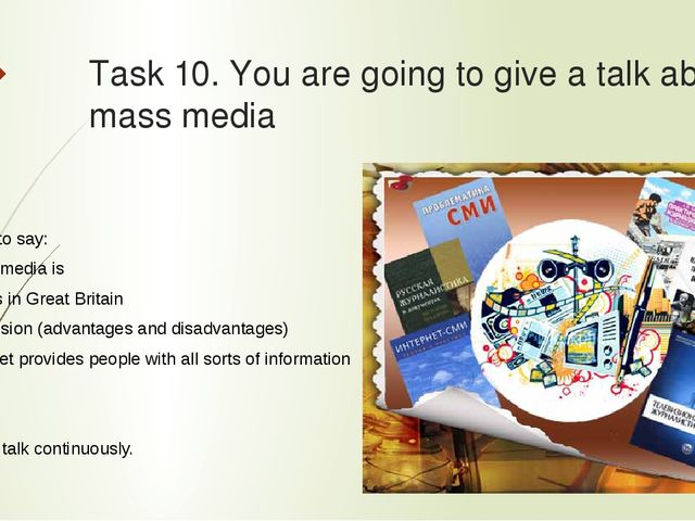 Task 10. You are going to give a talk about mass media  Remember to say: -wh...