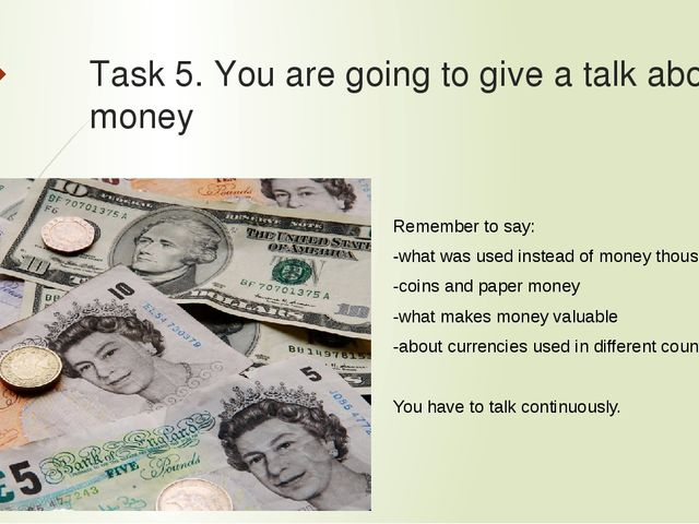 Task 5. You are going to give a talk about money Remember to say: -what was u...
