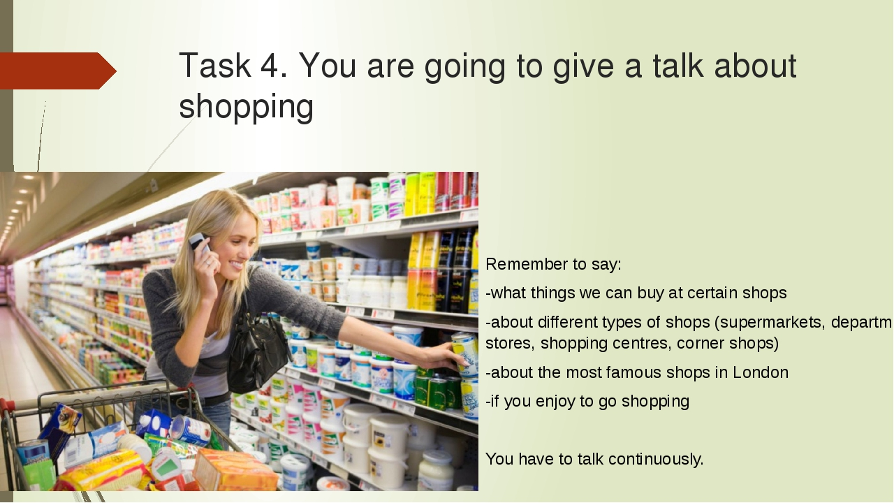 Task 4. You are going to give a talk about shopping Remember to say: -what th...