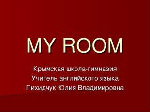 MY ROOM Крымская школа-гимназия Учитель английского языка Пихидчук Юлия Влади