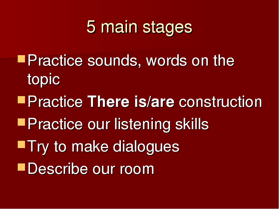 5 main stages Practice sounds, words on the topic Practice There is/are const...