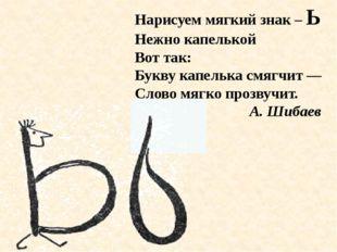 Нарисуем мягкий знак – Ь Нежно капелькой Вот так: Букву капелька смягчит — Сл