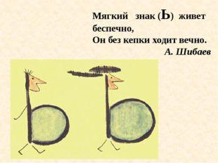 Мягкий знак (Ь) живет беспечно, Он без кепки ходит вечно. А. Шибаев