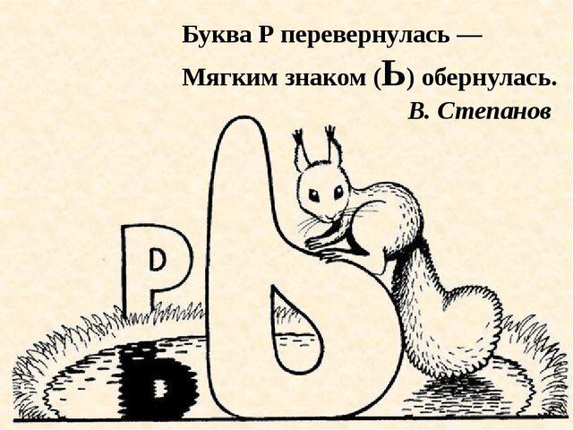 Буква Р перевернулась — Мягким знаком (Ь) обернулась. В. Степанов