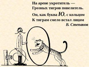 На арене укротитель — Грозных тигров повелитель. Он, как буква Ю, с кольцом К