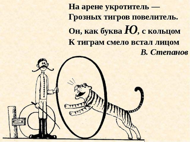 На арене укротитель — Грозных тигров повелитель. Он, как буква Ю, с кольцом К...