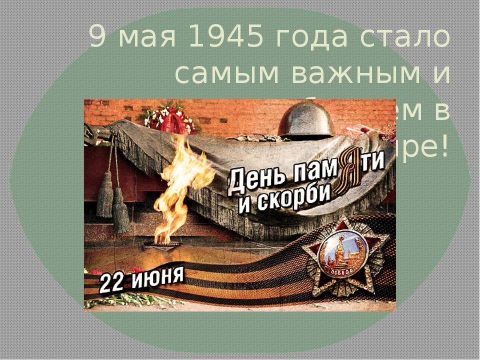 9 мая 1945 года стало самым важным и желанным событием в мире!