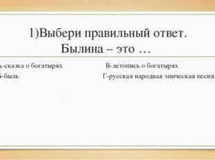 1)Выбери правильный ответ. Былина – это … А-сказка о богатырях В-летопись о б