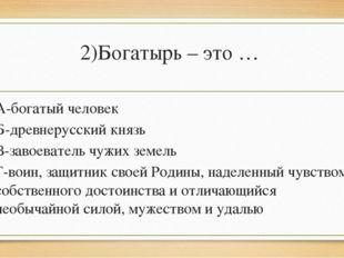 2)Богатырь – это … А-богатый человек Б-древнерусский князь В-завоеватель чужи