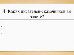 4) Каких писателей-сказочников вы знаете? - - - - -