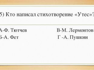 5) Кто написал стихотворение «Утес»? А-Ф. Тютчев В-М. Лермонтов Б-А. Фет Г -А