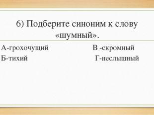 6) Подберите синоним к слову «шумный». А-грохочущий В -скромный Б-тихий Г-нес
