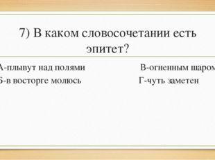 7) В каком словосочетании есть эпитет? А-плывут над полями В-огненным шаром Б