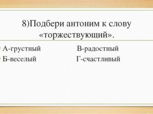 8)Подбери антоним к слову «торжествующий». А-грустный В-радостный Б-веселый Г