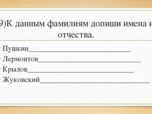 9)К данным фамилиям допиши имена и отчества. Пушкин__________________________