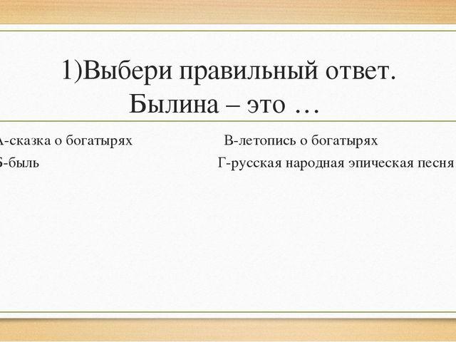 1)Выбери правильный ответ. Былина – это … А-сказка о богатырях В-летопись о б...