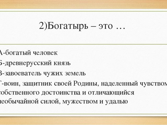 2)Богатырь – это … А-богатый человек Б-древнерусский князь В-завоеватель чужи...