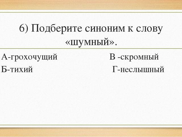 6) Подберите синоним к слову «шумный». А-грохочущий В -скромный Б-тихий Г-нес...