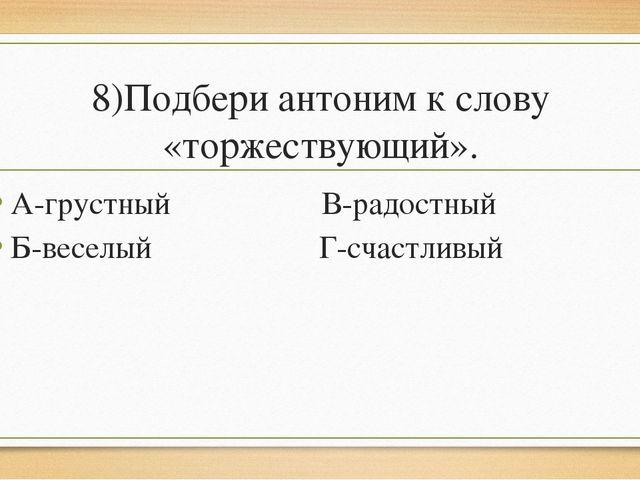 8)Подбери антоним к слову «торжествующий». А-грустный В-радостный Б-веселый Г...