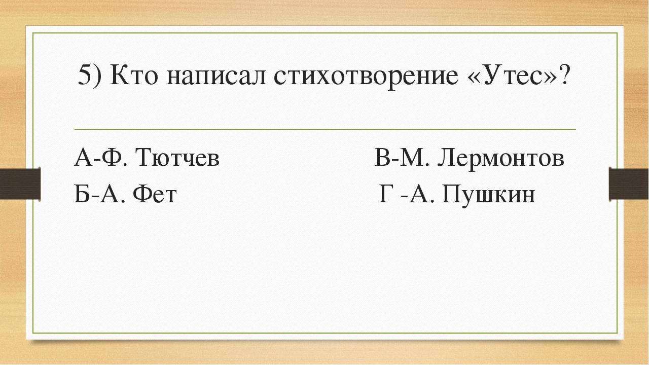5) Кто написал стихотворение «Утес»? А-Ф. Тютчев В-М. Лермонтов Б-А. Фет Г -А...