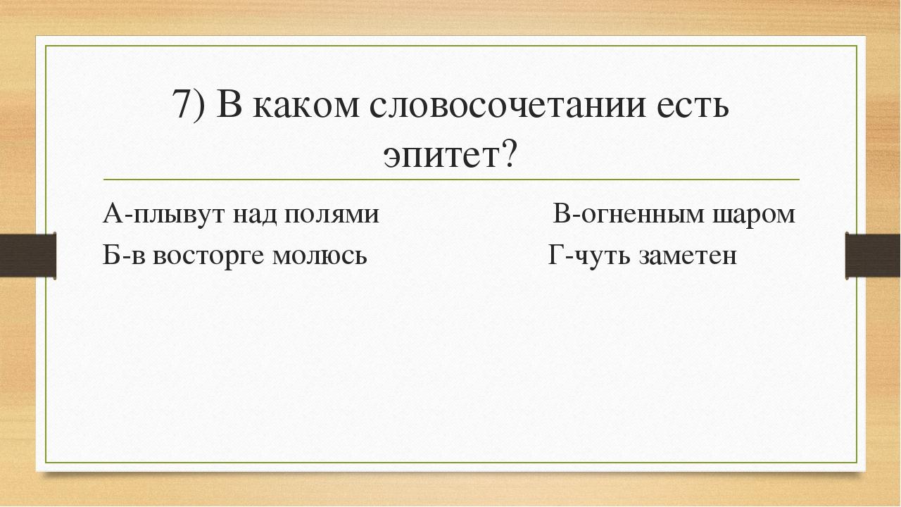 7) В каком словосочетании есть эпитет? А-плывут над полями В-огненным шаром Б...