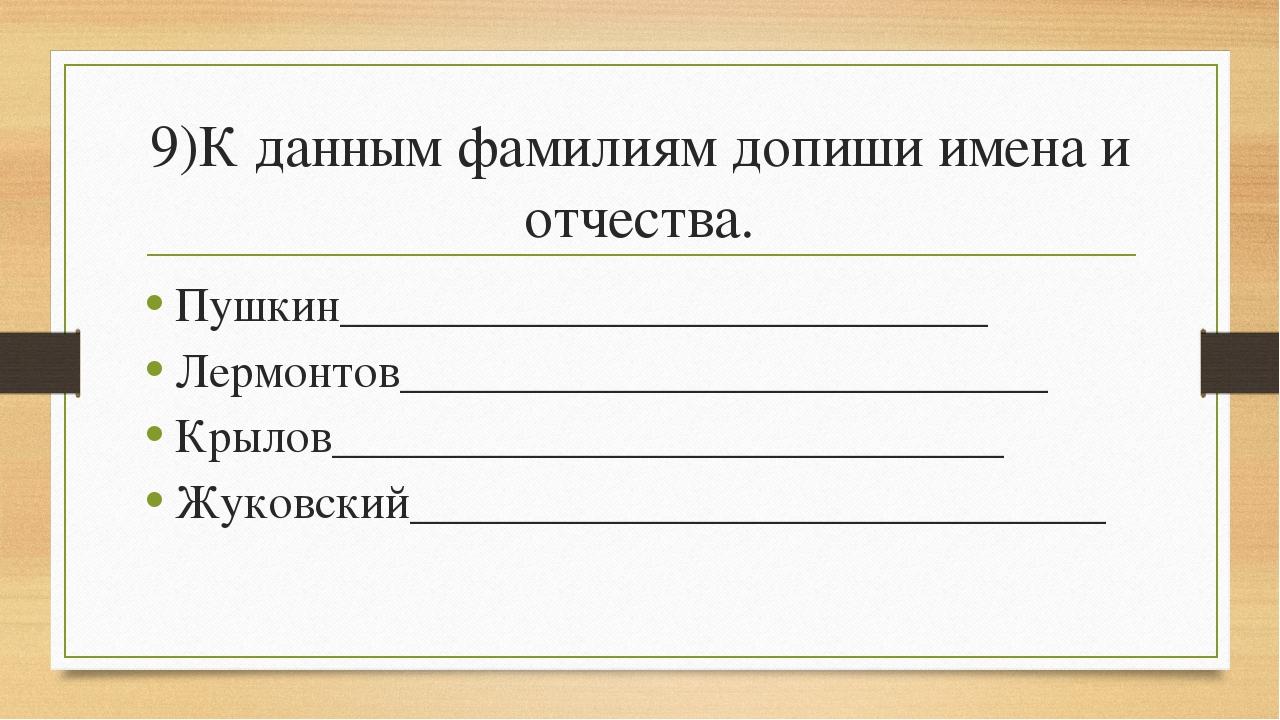 9)К данным фамилиям допиши имена и отчества. Пушкин__________________________...
