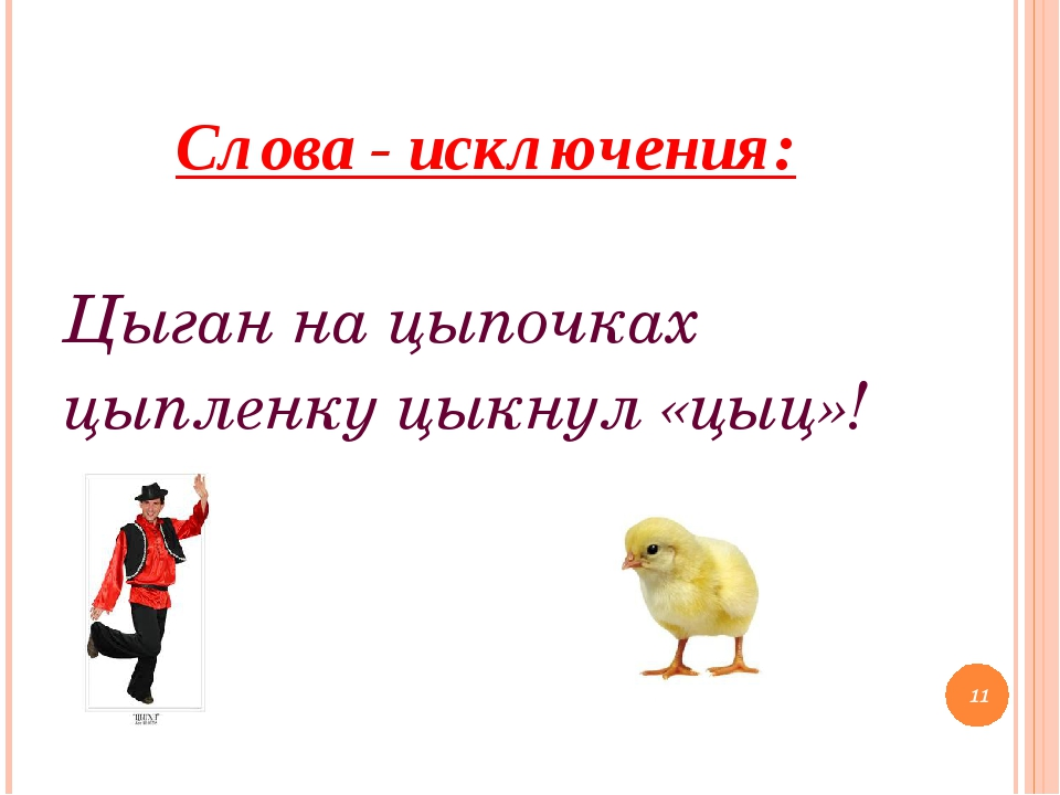 Слова - исключения: Цыган на цыпочках цыпленку цыкнул «цыц»! *