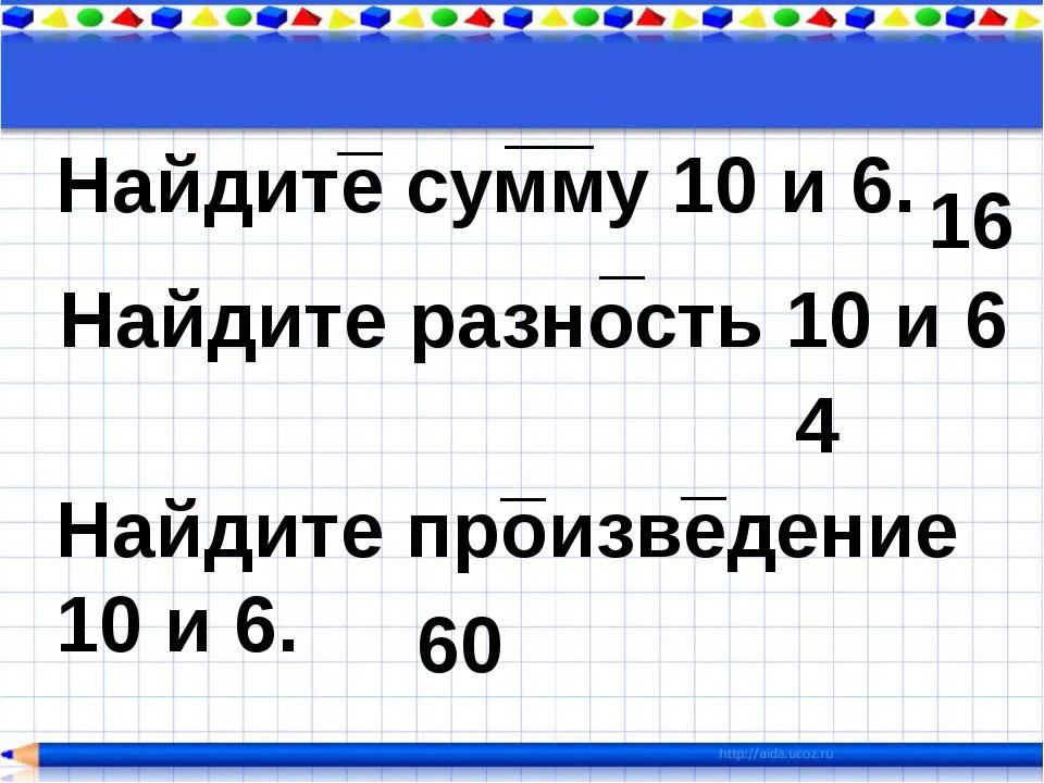Найдите сумму 10 и 6. _ __ _ _ _ Найдите разность 10 и 6 Найдите произведение...