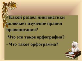 - Какой раздел лингвистики включает изучение правил правописания? Что это та