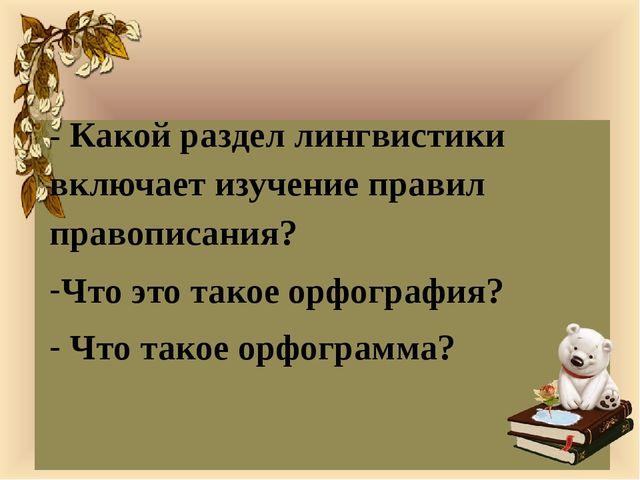 - Какой раздел лингвистики включает изучение правил правописания? Что это та...