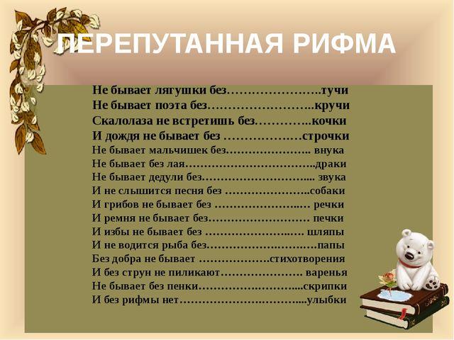 ПЕРЕПУТАННАЯ РИФМА Не бывает лягушки без…………………..тучи Не бывает поэта без…………...