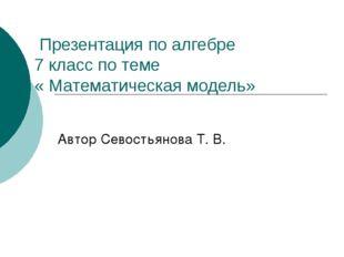 Презентация по алгебре 7 класс по теме « Математическая модель» Автор Севост