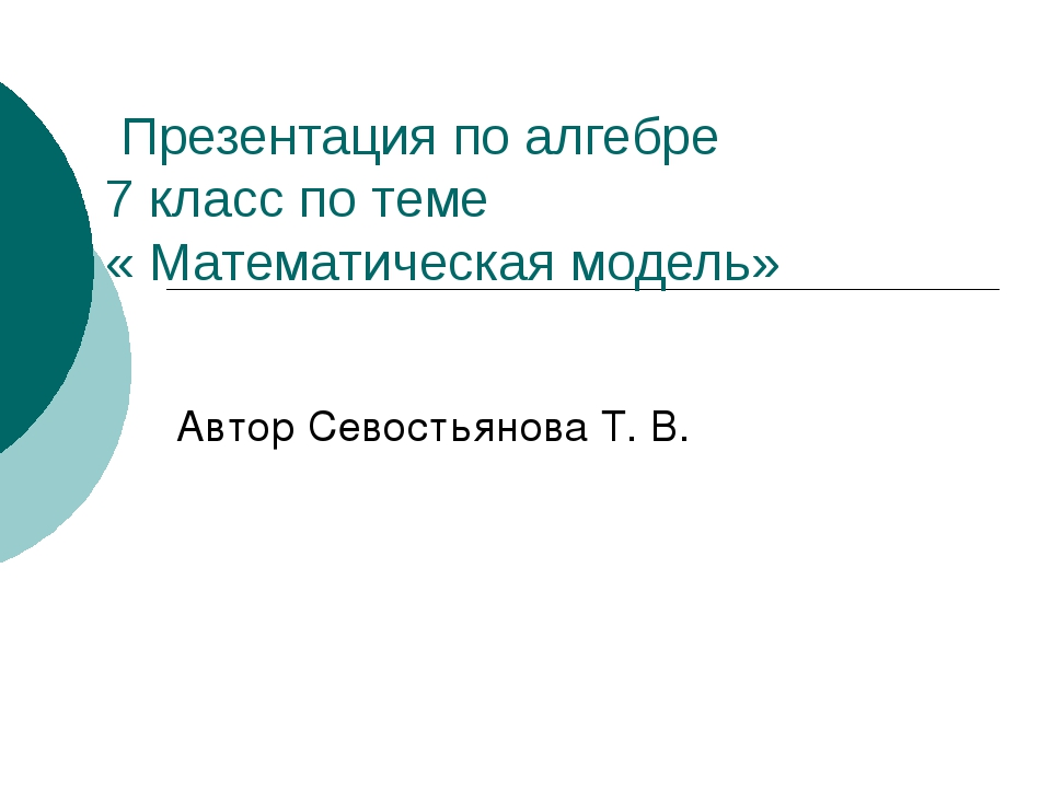 Презентация по алгебре 7 класс по теме « Математическая модель» Автор Севост...
