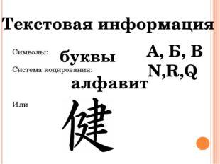 Символы: Система кодирования: Или Текстовая информация буквы алфавит А, Б, В