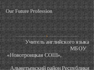 Учитель английского языка МБОУ «Новотроицкая СОШ», Альметьевский район Респуб