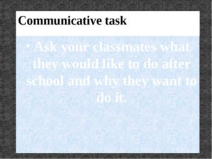 Communicative task Ask your classmates what they would like to do after schoo