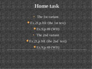 Home task The 1st variant Ex.21,p.161 (the 1st text) Ex.9,p.69 (WB) The 2nd v