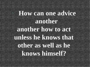 How can one advice another another how to act unless he knows that other as w