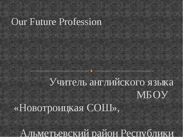 Учитель английского языка МБОУ «Новотроицкая СОШ», Альметьевский район Респуб...