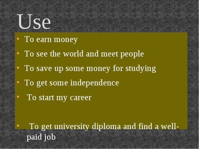 Use To earn money To see the world and meet people To save up some money for...