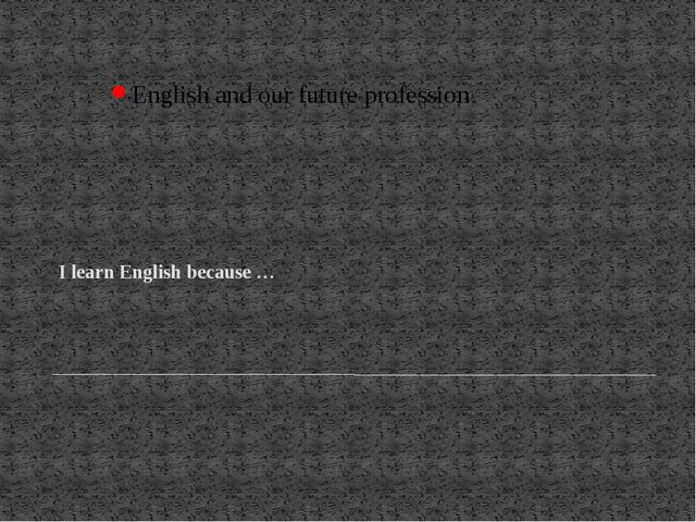 I learn English because … English and our future profession
