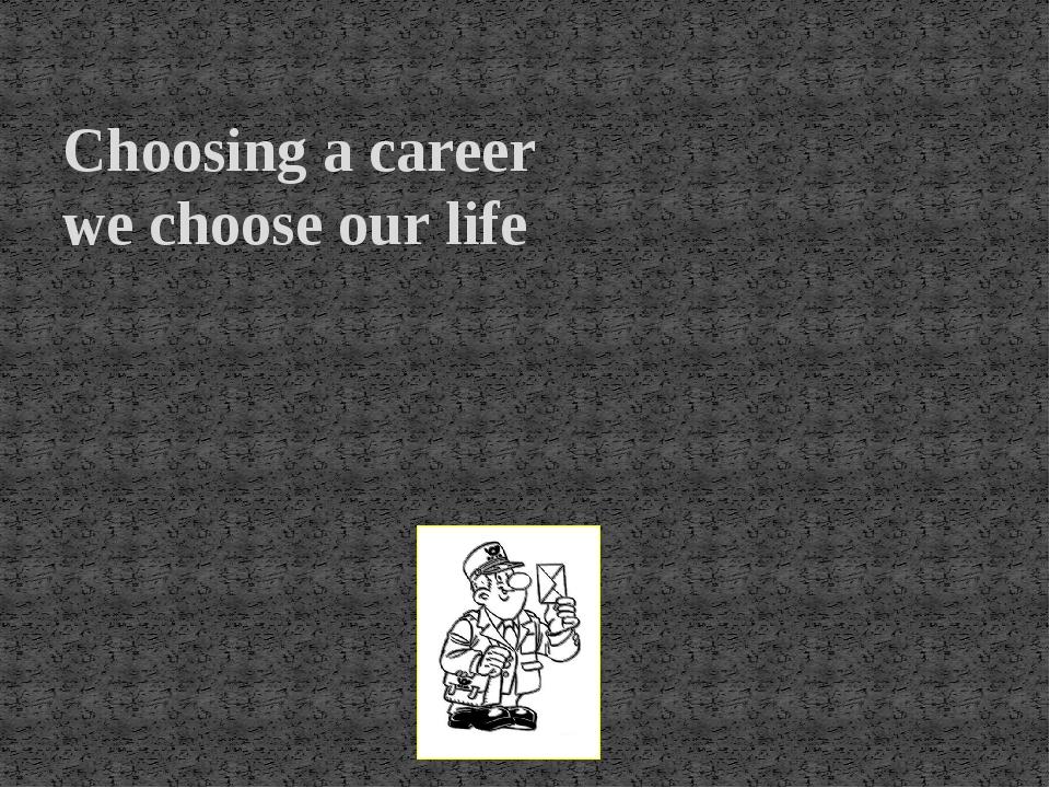 Choosing a career we choose our life