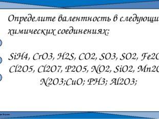 Определите валентность в следующих химических соединениях: SiH4, CrO3, H2S, C