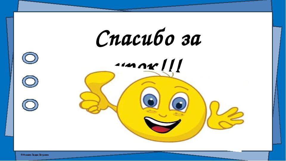 Спасибо за урок!!! © Фокина Лидия Петровна