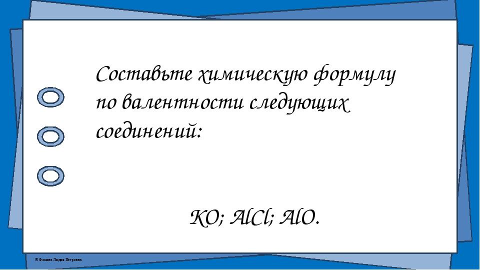 Составьте химическую формулу по валентности следующих соединений: KO; AlCl; A...